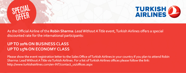 As the Official Airline of the Robin Sharma: Lead Without A Title event, Turkish Airlines offers a special discounted rate for the international participants:  Up to 20% on Business Class      Up to 15% on Economy Class  Please show the event registration letter to the Sales Office of Turkish Airlines in your country if you plan to attend Robin Sharma: Lead Without A Title via Turkish Airlines. For a list of Turkish Airlines offices please follow the link: http://www.turkishairlines.com/en-INT/contact_us/offices.aspx